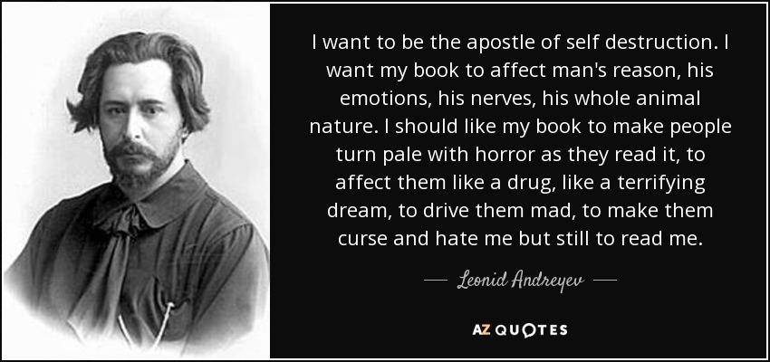I want to be the apostle of self destruction. I want my book to affect man's reason, his emotions, his nerves, his whole animal nature. I should like my book to make people turn pale with horror as they read it, to affect them like a drug, like a terrifying dream, to drive them mad, to make them curse and hate me but still to read me. - Leonid Andreyev
