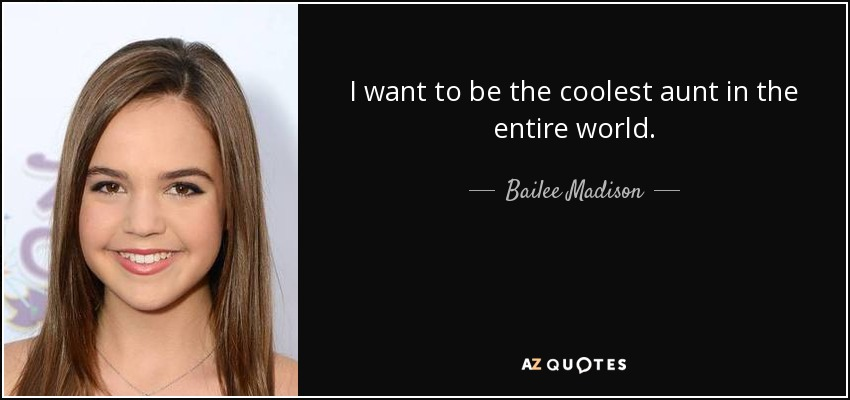 I want to be the coolest aunt in the entire world. - Bailee Madison