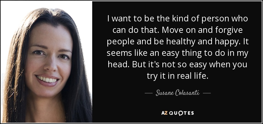 I want to be the kind of person who can do that. Move on and forgive people and be healthy and happy. It seems like an easy thing to do in my head. But it's not so easy when you try it in real life. - Susane Colasanti