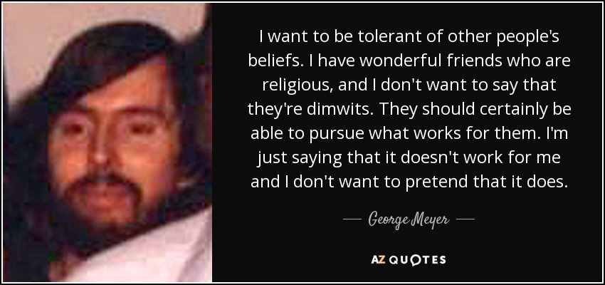 I want to be tolerant of other people's beliefs. I have wonderful friends who are religious, and I don't want to say that they're dimwits. They should certainly be able to pursue what works for them. I'm just saying that it doesn't work for me and I don't want to pretend that it does. - George Meyer