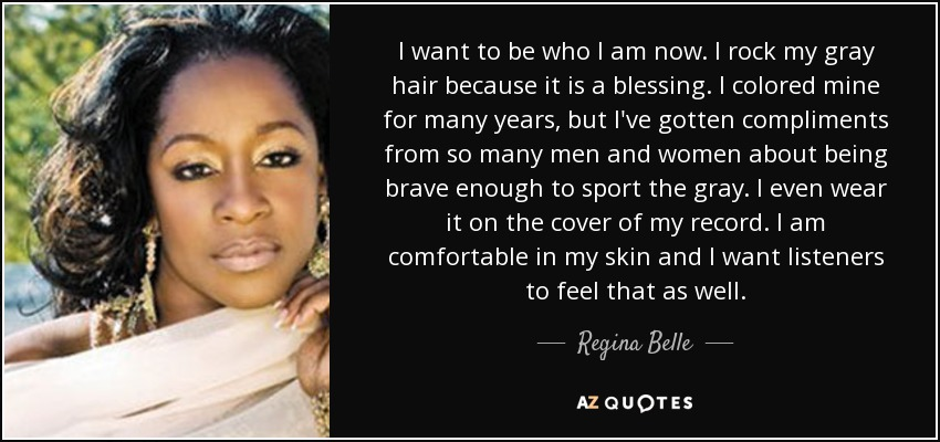 I want to be who I am now. I rock my gray hair because it is a blessing. I colored mine for many years, but I've gotten compliments from so many men and women about being brave enough to sport the gray. I even wear it on the cover of my record. I am comfortable in my skin and I want listeners to feel that as well. - Regina Belle