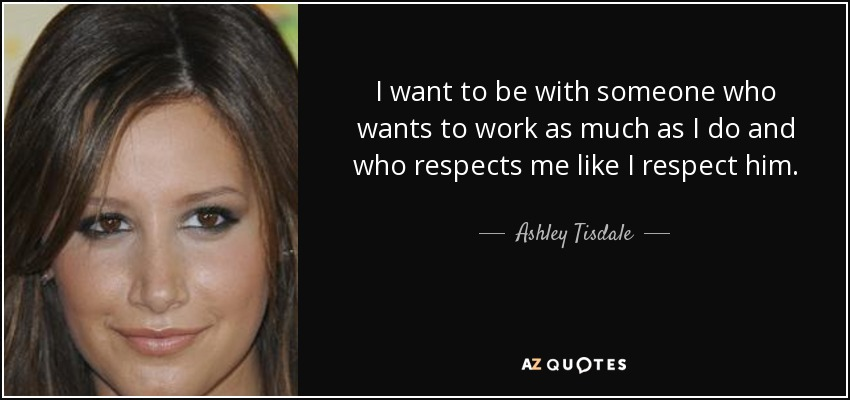 I want to be with someone who wants to work as much as I do and who respects me like I respect him. - Ashley Tisdale