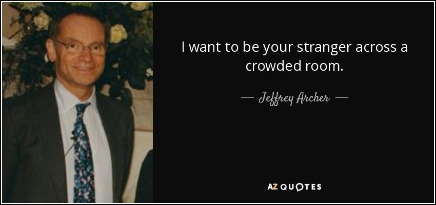 I want to be your stranger across a crowded room. - Jeffrey Archer