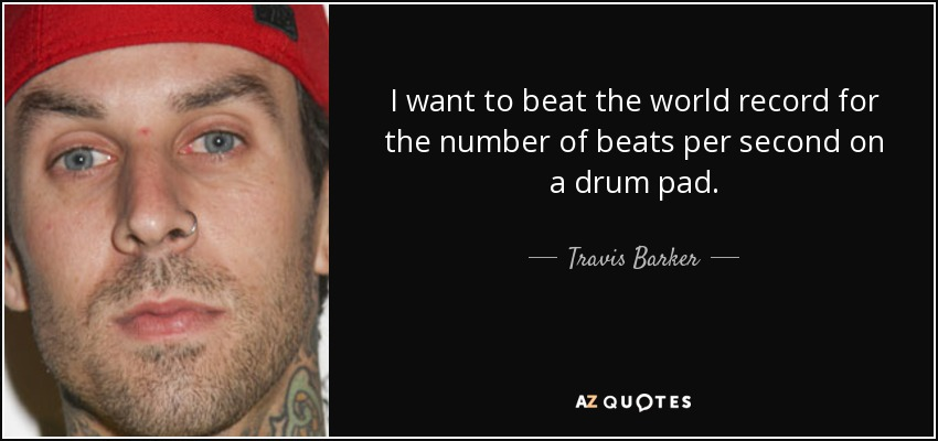 I want to beat the world record for the number of beats per second on a drum pad. - Travis Barker