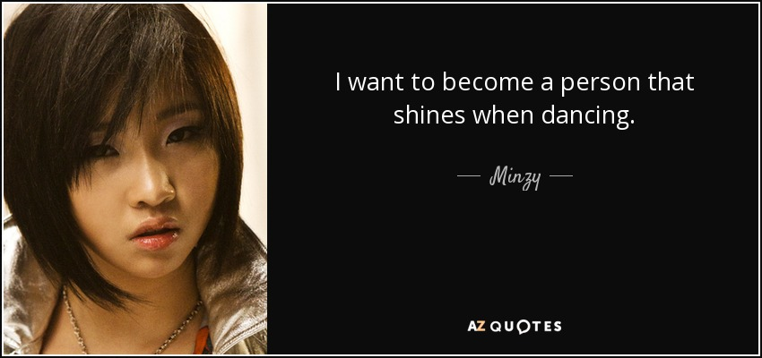 I want to become a person that shines when dancing. - Minzy