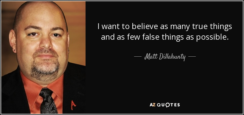 I want to believe as many true things and as few false things as possible. - Matt Dillahunty