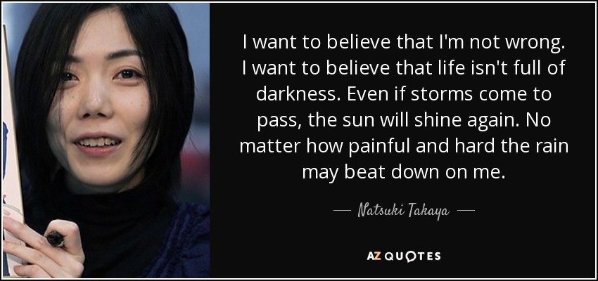 I want to believe that I'm not wrong. I want to believe that life isn't full of darkness. Even if storms come to pass, the sun will shine again. No matter how painful and hard the rain may beat down on me. - Natsuki Takaya