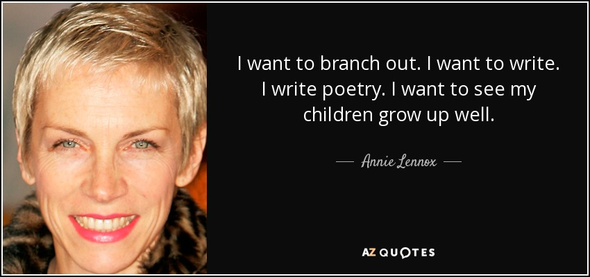 I want to branch out. I want to write. I write poetry. I want to see my children grow up well. - Annie Lennox