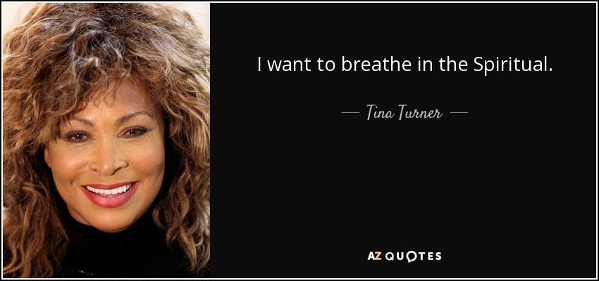 I want to breathe in the Spiritual. - Tina Turner