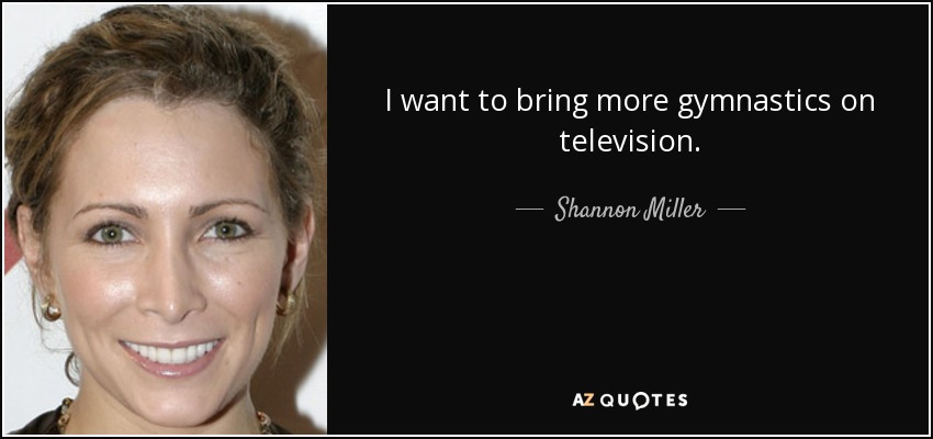 I want to bring more gymnastics on television. - Shannon Miller