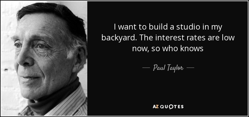 I want to build a studio in my backyard. The interest rates are low now, so who knows - Paul Taylor