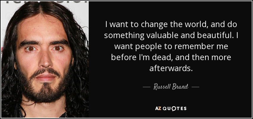 I want to change the world, and do something valuable and beautiful. I want people to remember me before I'm dead, and then more afterwards. - Russell Brand