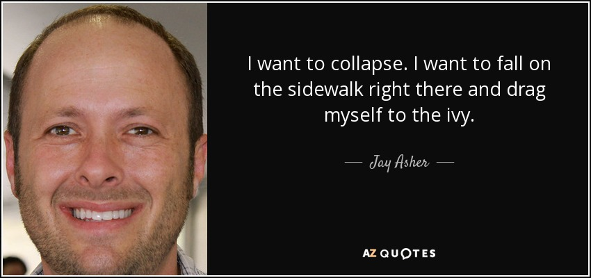 I want to collapse. I want to fall on the sidewalk right there and drag myself to the ivy. - Jay Asher