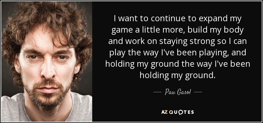 I want to continue to expand my game a little more, build my body and work on staying strong so I can play the way I've been playing, and holding my ground the way I've been holding my ground. - Pau Gasol