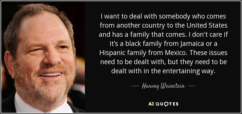 I want to deal with somebody who comes from another country to the United States and has a family that comes. I don't care if it's a black family from Jamaica or a Hispanic family from Mexico. These issues need to be dealt with, but they need to be dealt with in the entertaining way. - Harvey Weinstein