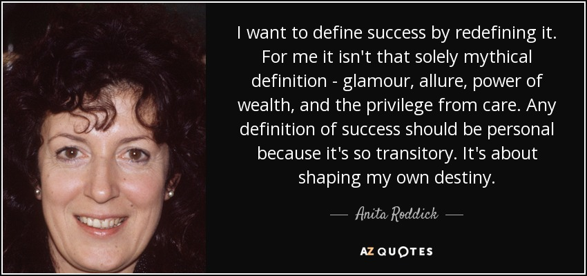 I want to define success by redefining it. For me it isn't that solely mythical definition - glamour, allure, power of wealth, and the privilege from care. Any definition of success should be personal because it's so transitory. It's about shaping my own destiny. - Anita Roddick