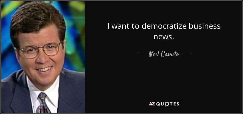 I want to democratize business news. - Neil Cavuto