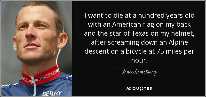 I want to die at a hundred years old with an American flag on my back and the star of Texas on my helmet, after screaming down an Alpine descent on a bicycle at 75 miles per hour. - Lance Armstrong