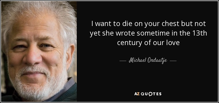 I want to die on your chest but not yet she wrote sometime in the 13th century of our love - Michael Ondaatje