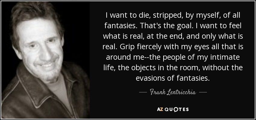 I want to die, stripped, by myself, of all fantasies. That's the goal. I want to feel what is real, at the end, and only what is real. Grip fiercely with my eyes all that is around me--the people of my intimate life, the objects in the room, without the evasions of fantasies. - Frank Lentricchia