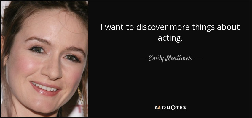 I want to discover more things about acting. - Emily Mortimer