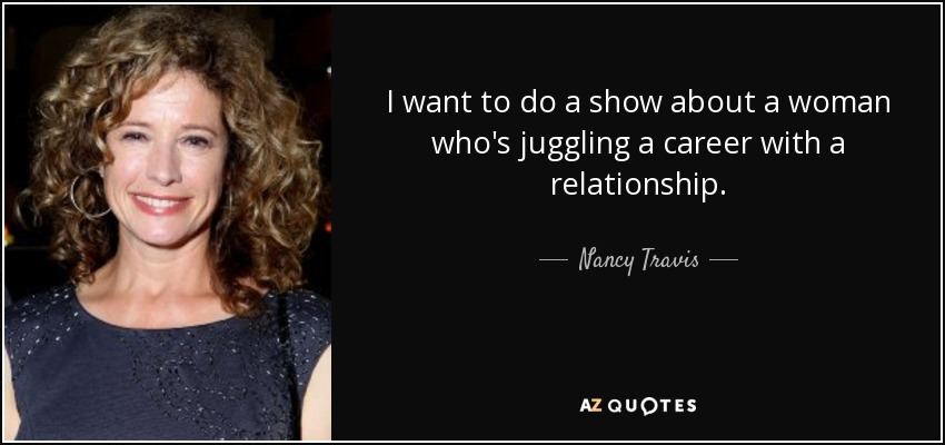 I want to do a show about a woman who's juggling a career with a relationship. - Nancy Travis