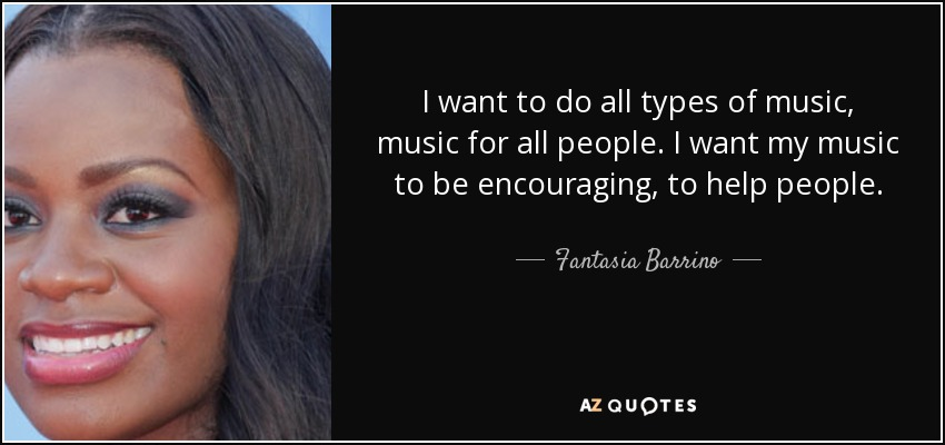 I want to do all types of music, music for all people. I want my music to be encouraging, to help people. - Fantasia Barrino