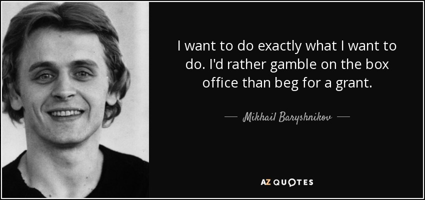 I want to do exactly what I want to do. I'd rather gamble on the box office than beg for a grant. - Mikhail Baryshnikov