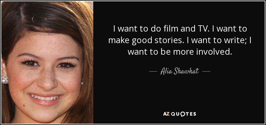 I want to do film and TV. I want to make good stories. I want to write; I want to be more involved. - Alia Shawkat
