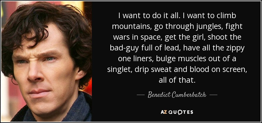 I want to do it all. I want to climb mountains, go through jungles, fight wars in space, get the girl, shoot the bad-guy full of lead, have all the zippy one liners, bulge muscles out of a singlet, drip sweat and blood on screen, all of that. - Benedict Cumberbatch