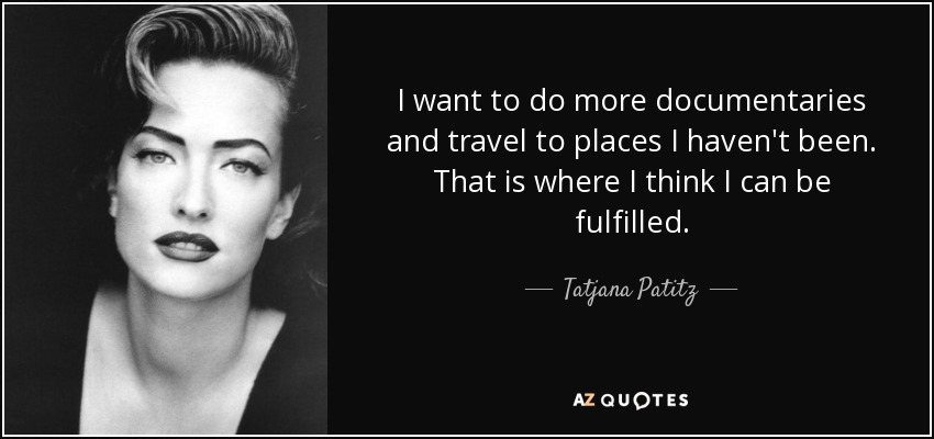 I want to do more documentaries and travel to places I haven't been. That is where I think I can be fulfilled. - Tatjana Patitz