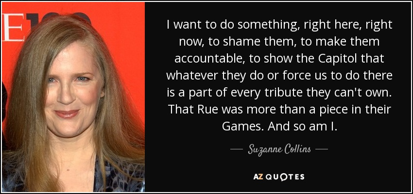 I want to do something, right here, right now, to shame them, to make them accountable, to show the Capitol that whatever they do or force us to do there is a part of every tribute they can't own. That Rue was more than a piece in their Games. And so am I. - Suzanne Collins