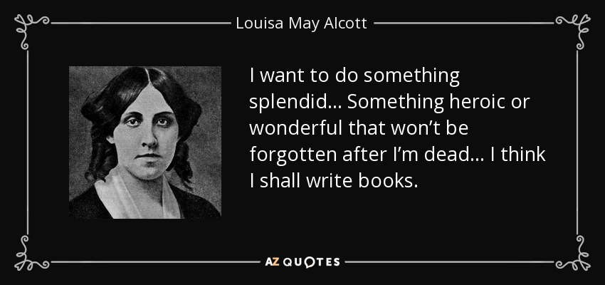 I want to do something splendid… Something heroic or wonderful that won't be forgotten after I'm dead… I think I shall write books. - Louisa May Alcott