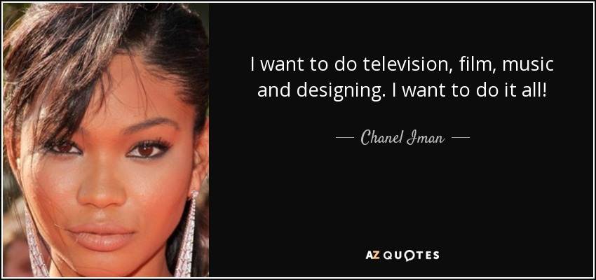 I want to do television, film, music and designing. I want to do it all! - Chanel Iman