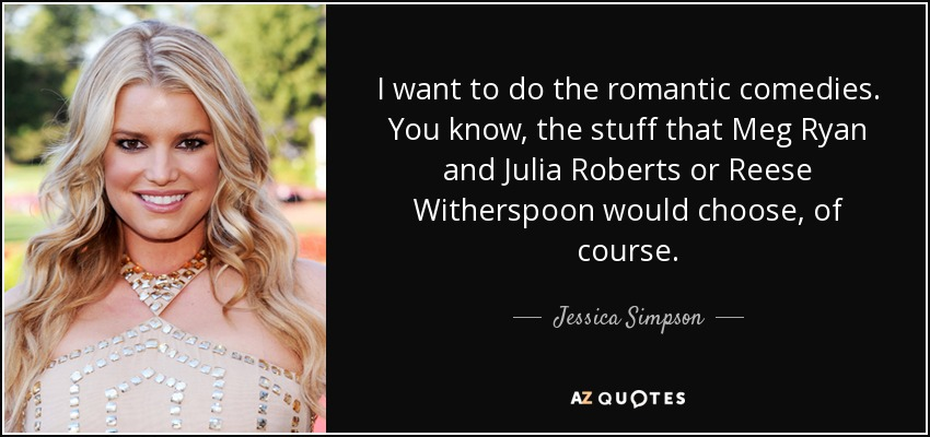 I want to do the romantic comedies. You know, the stuff that Meg Ryan and Julia Roberts or Reese Witherspoon would choose, of course. - Jessica Simpson