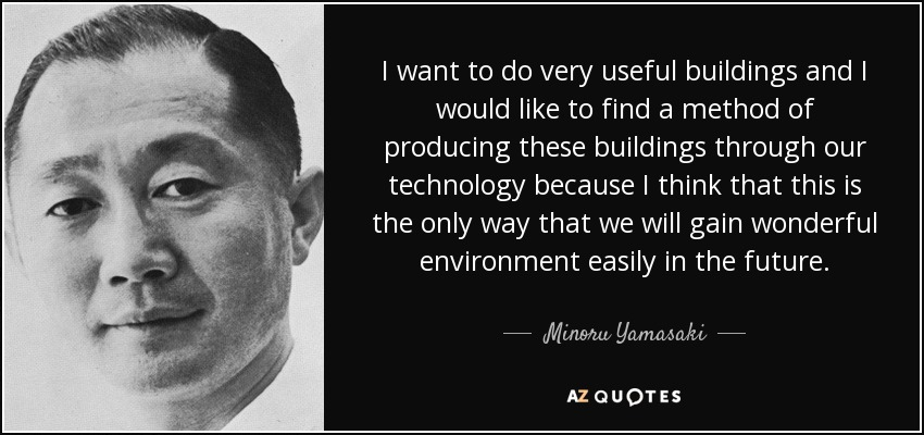 I want to do very useful buildings and I would like to find a method of producing these buildings through our technology because I think that this is the only way that we will gain wonderful environment easily in the future. - Minoru Yamasaki