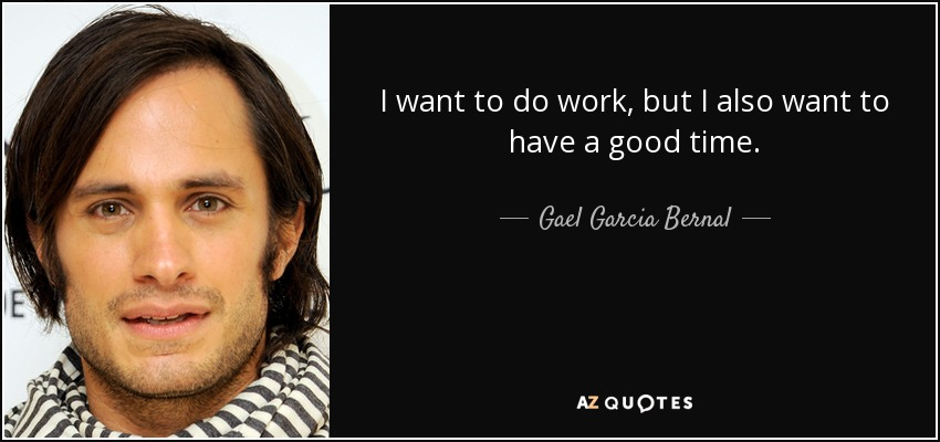 I want to do work, but I also want to have a good time. - Gael Garcia Bernal