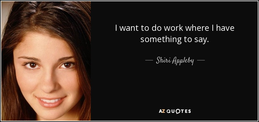 I want to do work where I have something to say. - Shiri Appleby