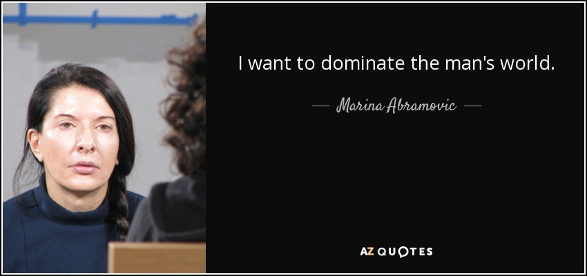 I want to dominate the man's world. - Marina Abramovic