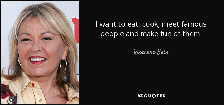 I want to eat, cook, meet famous people and make fun of them. - Roseanne Barr