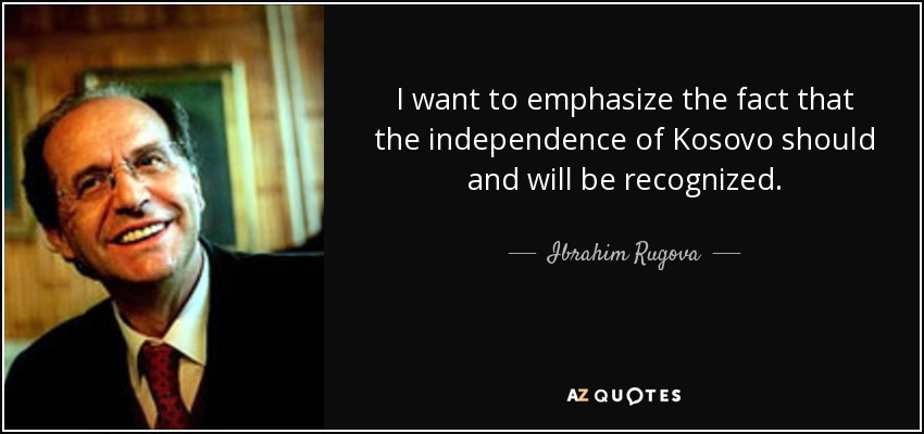 I want to emphasize the fact that the independence of Kosovo should and will be recognized. - Ibrahim Rugova