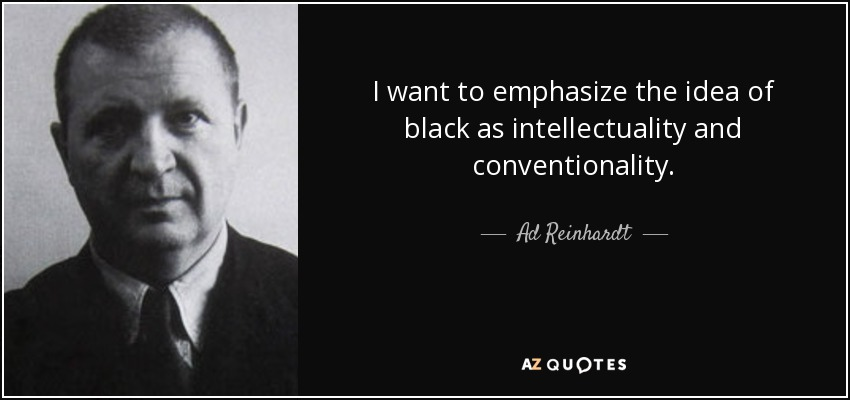 I want to emphasize the idea of black as intellectuality and conventionality. - Ad Reinhardt