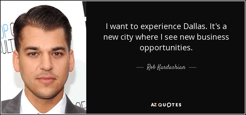 I want to experience Dallas. It's a new city where I see new business opportunities. - Rob Kardashian