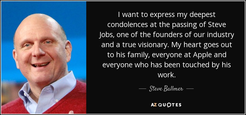 I want to express my deepest condolences at the passing of Steve Jobs, one of the founders of our industry and a true visionary. My heart goes out to his family, everyone at Apple and everyone who has been touched by his work, - Steve Ballmer