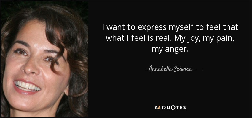 I want to express myself to feel that what I feel is real. My joy, my pain, my anger. - Annabella Sciorra