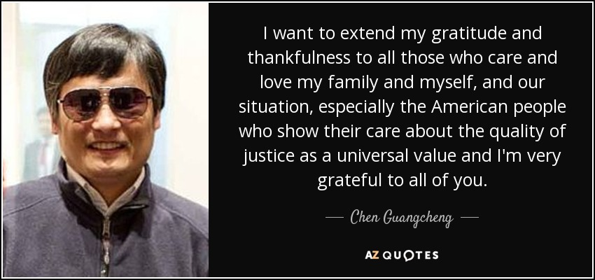 I want to extend my gratitude and thankfulness to all those who care and love my family and myself, and our situation, especially the American people who show their care about the quality of justice as a universal value and I'm very grateful to all of you. - Chen Guangcheng