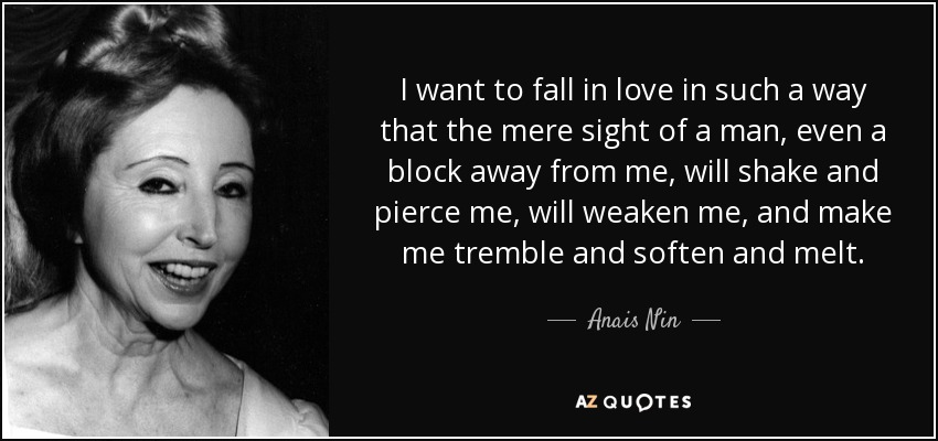 I want to fall in love in such a way that the mere sight of a man, even a block away from me, will shake and pierce me, will weaken me, and make me tremble and soften and melt. - Anais Nin