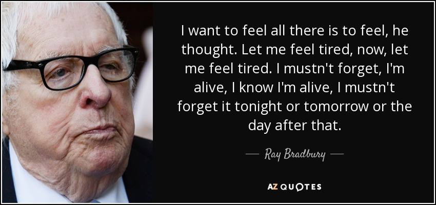 I want to feel all there is to feel, he thought. Let me feel tired, now, let me feel tired. I mustn't forget, I'm alive, I know I'm alive, I mustn't forget it tonight or tomorrow or the day after that. - Ray Bradbury