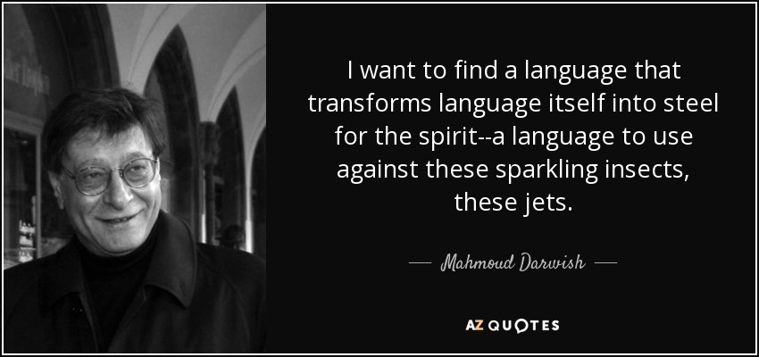 I want to find a language that transforms language itself into steel for the spirit--a language to use against these sparkling insects, these jets. - Mahmoud Darwish