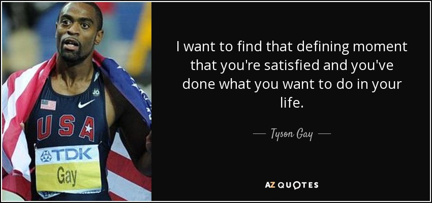 I want to find that defining moment that you're satisfied and you've done what you want to do in your life. - Tyson Gay
